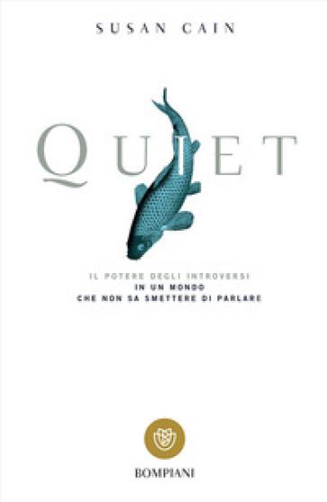 Quiet. Il potere degli introversi in un mondo che non sa smettere di parlare - Susan Cain |