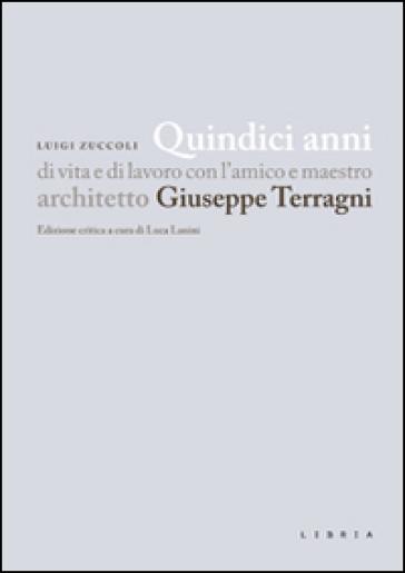 Quindici anni di vita e di lavoro con l'amico e maestro architetto Giuseppe Terragni - Luigi Zuccoli |