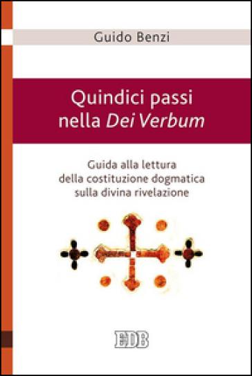 Quindici passi nella Dei Verbum. Guida alla lettura della costituzione dogmatica sulla divina rivelazione - Guido Benzi | Rochesterscifianimecon.com
