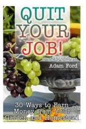 Quit Your Job! 30 Ways to Earn Money from Your Garden and Homestead