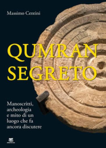 Qumran segreto. Manoscritti, archeologia e mito di un luogo che fa ancora discutere - Massimo Centini |