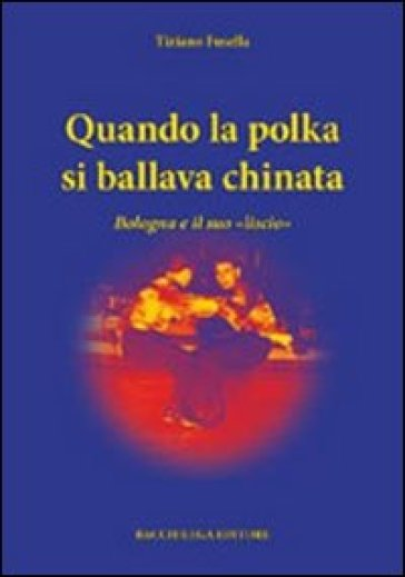 Qunado la polka si ballava chinata. Bologna e il suo «liscio» - Tiziano Fusella |