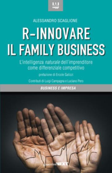 R-innovare il family business. L'intelligenza naturale dell'imprenditore come differenziale competitivo - Alessandro Scaglione |