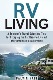 RV Living: A Beginner s Travel Guide and Tips for Escaping the Rat Race to Live Out Your Dreams in a Motorhome