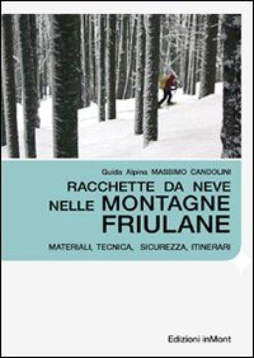 Racchette da neve nelle montagne friulane. Materiali, tecnica, sicurezza itinerari - Massimo Candolini | Rochesterscifianimecon.com