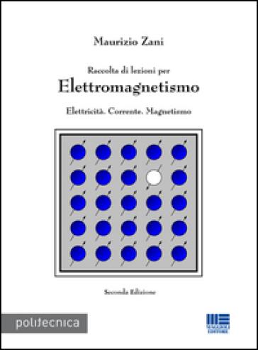 Raccolta di lezioni per elettromagnetismo. Elettricità. Corrente. Magnetismo - Maurizio Zani |
