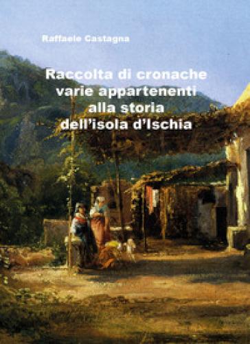 Raccolta di varie cronache appartenenti alla storia dell'isola d'Ischia - Raffaele Castagna   Rochesterscifianimecon.com