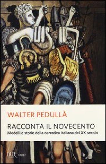 Racconta il Novecento. Modelli e storie della narrativa italiana del XX secolo - Walter Pedullà   Thecosgala.com