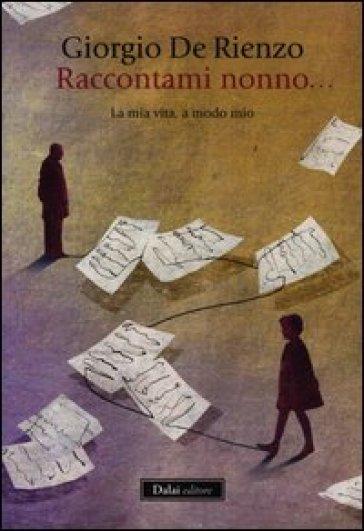 Raccontami, nonno... La mia vita, a modo mio - Giorgio De Rienzo |