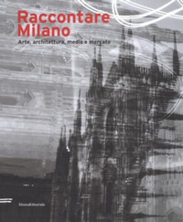 Raccontare Milano. Arte, architettura, media e mercato. Ediz. a colori - S. Moretti |