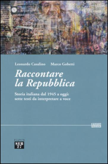 Raccontare la Repubblica. Storia italiana dal 1945 a oggi: sette testi da interpretare a voce - Leonardo Casalino |