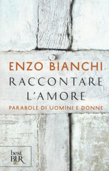 Raccontare l'amore. Parabole di uomini e donne - Enzo Bianchi | Rochesterscifianimecon.com