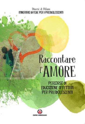 Raccontare l'amore. Percorso di educazione affettiva per preadolescenti - Arcidiocesi di Milano |