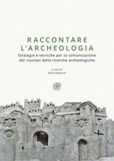 Raccontare l'archeologia. Strategie e tecniche per la comunicazione dei risultati delle ricerche archeologiche - S. Pallecchi |