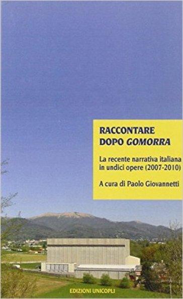 Raccontare dopo Gomorra. La recente narrativa italiana in undici opere (2007-2010) - Paolo Giovannetti  