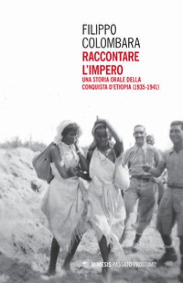 Raccontare l'impero. Una storia orale della conquista d'Etiopia (1935-1941) - Filippo Colombara |