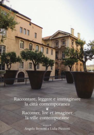 Raccontare, leggere e immaginare la città contemporanea. Raconter, lire et imaginer la ville contemporaine. Ediz. bilingue - A. Bertoni |
