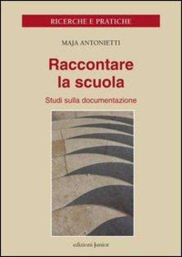 Raccontare la scuola. Studi sulla documentazione - Maja Antonietti |