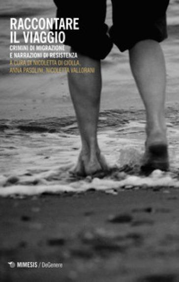 Raccontare il viaggio. Crimini di migrazione e narrazioni di resistenza - N. Di Ciolla  