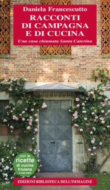 Racconti di campagna e di cucina. Una casa chiamata Santa Caterina - Daniela Francescutto |