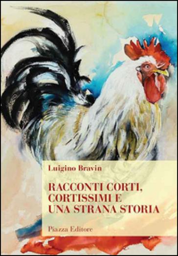 Racconti corti, cortissimi e una strana storia - Luigino Bravin |