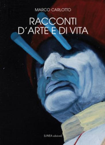 Racconti d'arte e di vita. Ediz. illustrata - Marco Carlotto   Jonathanterrington.com