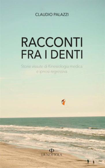 Racconti tra i denti. Storie vissute di Kiniesologia medica e ipnosi regressiva - Claudio Palazzi |
