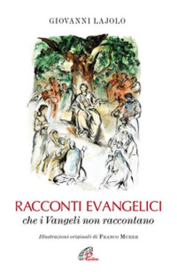 Racconti evangelici che i Vangeli non raccontano. Ediz. illustrata - Giovanni Lajolo |