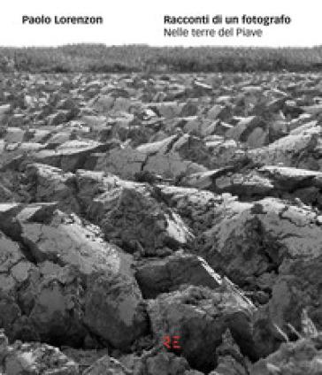 Racconti di un fotografo. Nelle terre del Piave. Ediz. illustrata - Paolo Lorenzon pdf epub