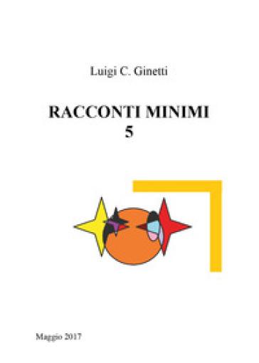 Racconti minimi. 5. - Luigi C. Ginetti |