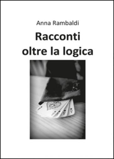 Racconti oltre la logica - Anna Rambaldi |