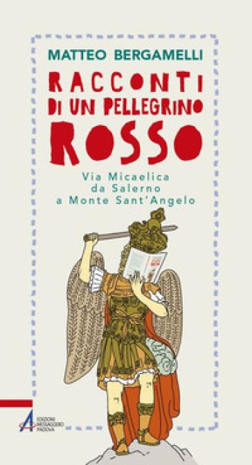 Racconti di un pellegrino rosso. Via Micaelica da Salerno a Monte Sant'Angelo - Matteo Bergamelli pdf epub