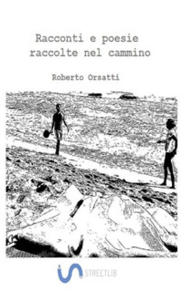 Racconti e poesie raccolte nel cammino - Roberto Orsatti |