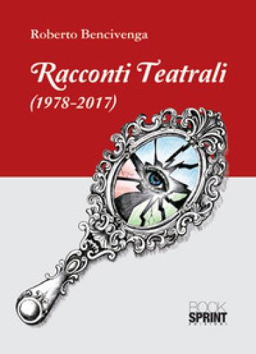 Racconti teatrali (1978-2017) - Roberto Bencivenga  