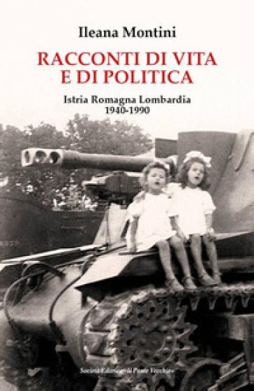 Racconti di vita e di politica. Istria Romagna Lombardia 1940-1990 - Ileana Montini  