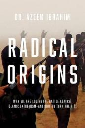 Radical Origins - Why We Are Losing the Battle Against Islamic Extremism - And How to Turn the Tide