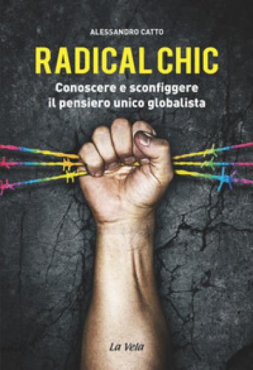 Radical chic. Conoscere e sconfiggere il pensiero unico globalista - Alessandro Catto pdf epub