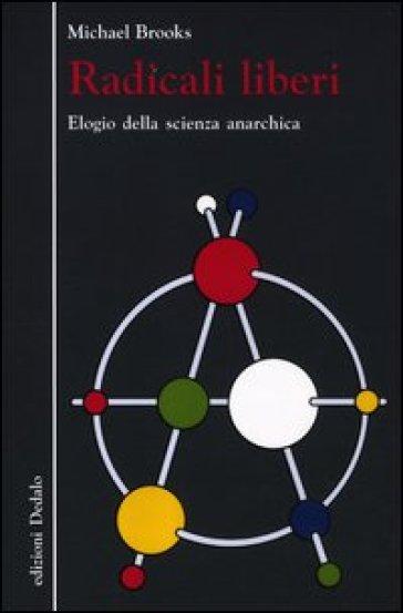 Radicali liberi. Elogio della scienza anarchica - Michael Brooks | Rochesterscifianimecon.com