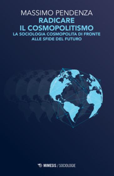 Radicare il cosmopolitismo. La sociologia cosmopolita di fronte alla sfide del futuro - Massimo Pendenza |
