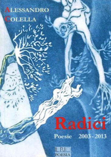 Radici. Poesie (2003-2013) - Alessandro Colella |