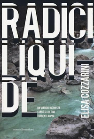Radici liquide. Un viaggio-inchiesta lungo gli ultimi torrenti alpini - Elisa Cozzarini |