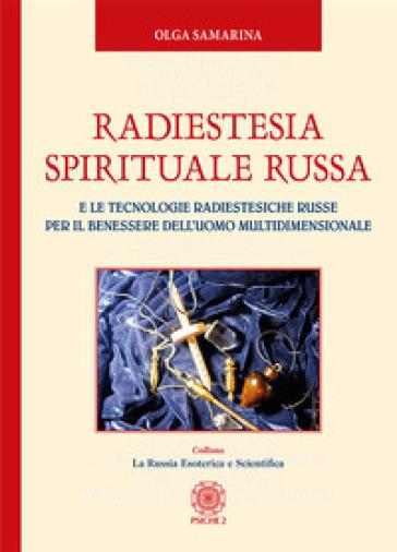 Radiestesia spirituale Russa. E le tecnologie radiestesiche russe per il benessere dell'uomo multidimensionale