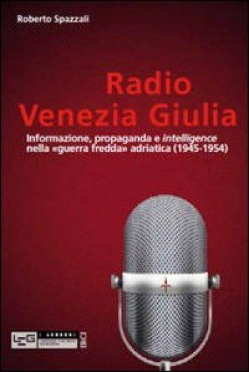 Radio Venezia Giulia. Informazione, propaganda e intelligence nella «guerra fredda» adriatica (1945-1954) - Roberto Spazzali | Rochesterscifianimecon.com