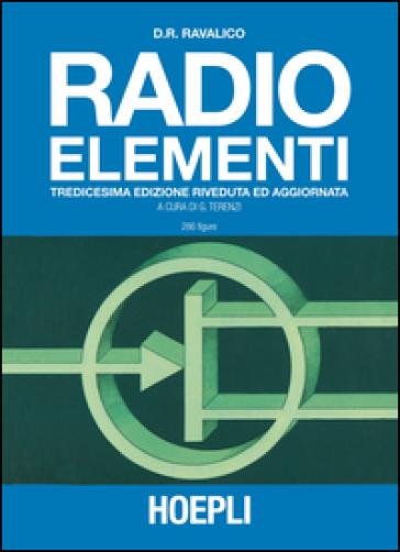 Radio elementi. Corso preparatorio per radiotecnici e riparatori - Domenico E. Ravalico |