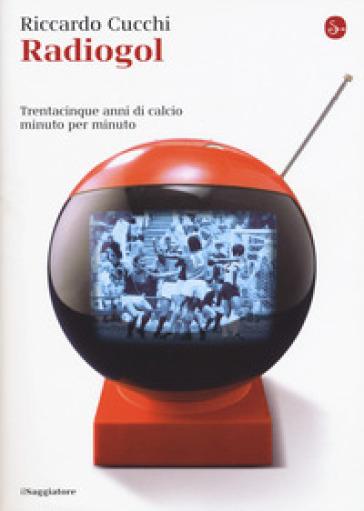 Radiogol. Trentacinque anni di calcio minuto per minuto - Riccardo Cucchi | Thecosgala.com