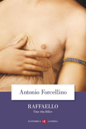 Raffaello. Una vita felice - Antonio Forcellino  