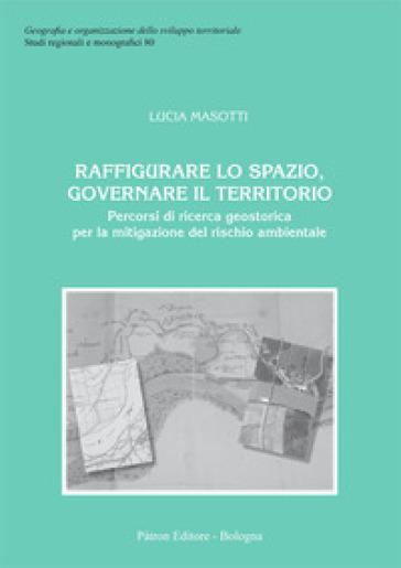 Raffigurare lo spazio, governare il territorio. Percorsi di ricerca geostorica per la mitigazione del rischio ambientale - Lucia Masotti | Thecosgala.com
