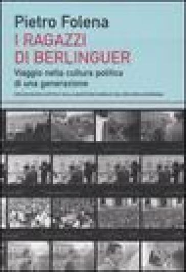 Ragazzi di Berlinguer. Viaggio nella cultura politica di una generazione (I) - Pietro Folena |