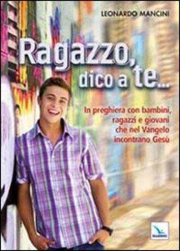 Ragazzo, dico a te... In preghiera con bambini, ragazzi e giovani che nel Vangelo incontrano Gesù - Leonardo Mancini |