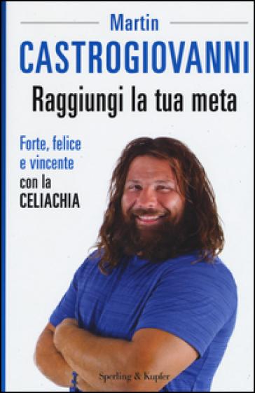 Raggiungi la tua meta. Forte, felice e vincente con la celiachia - Martin Castrogiovanni | Thecosgala.com